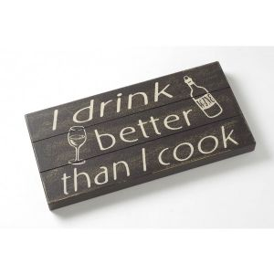 I Drink Better Than I Cook.... Wooden Block Wall Sign